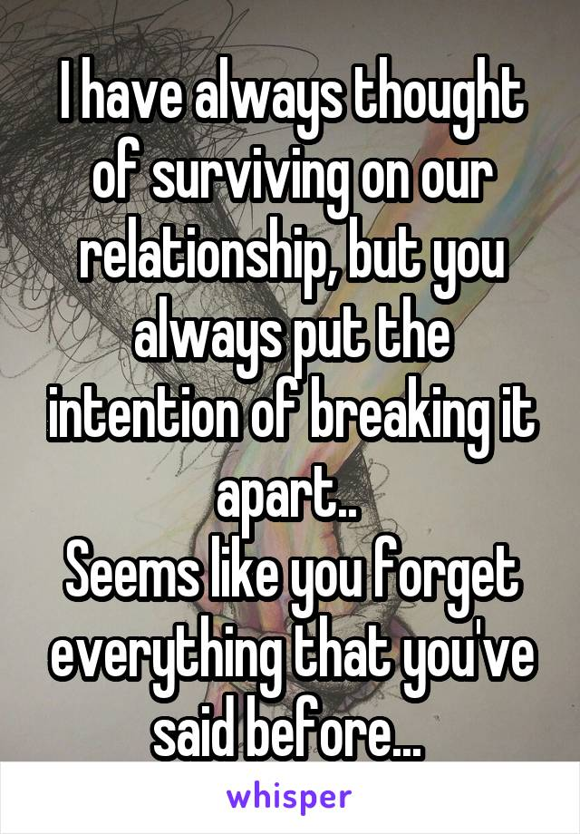 I have always thought of surviving on our relationship, but you always put the intention of breaking it apart..  Seems like you forget everything that you've said before...
