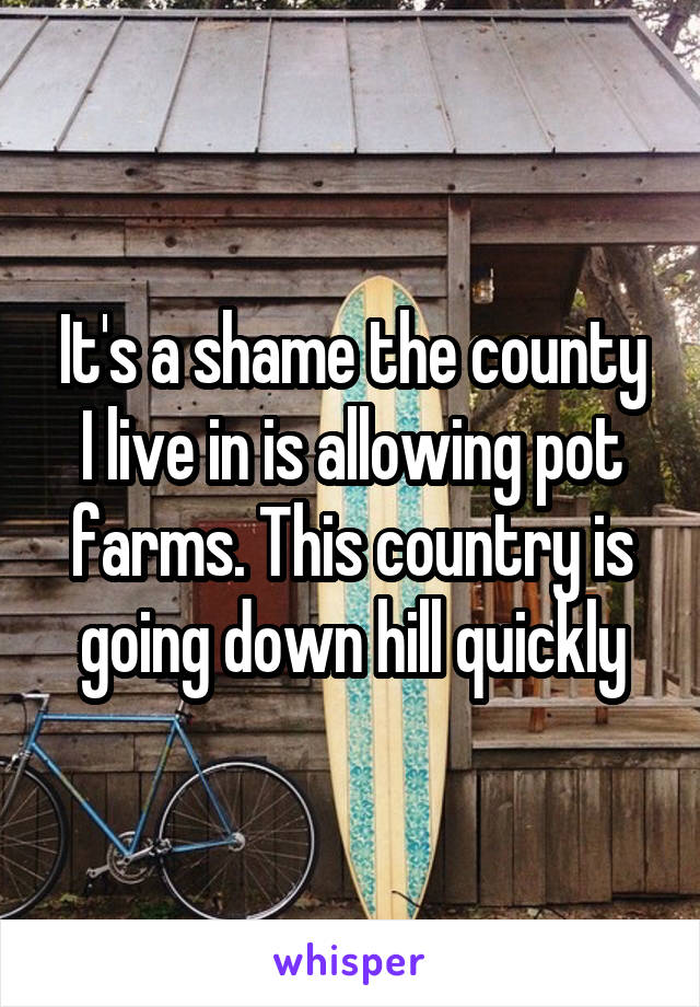 It's a shame the county I live in is allowing pot farms. This country is going down hill quickly