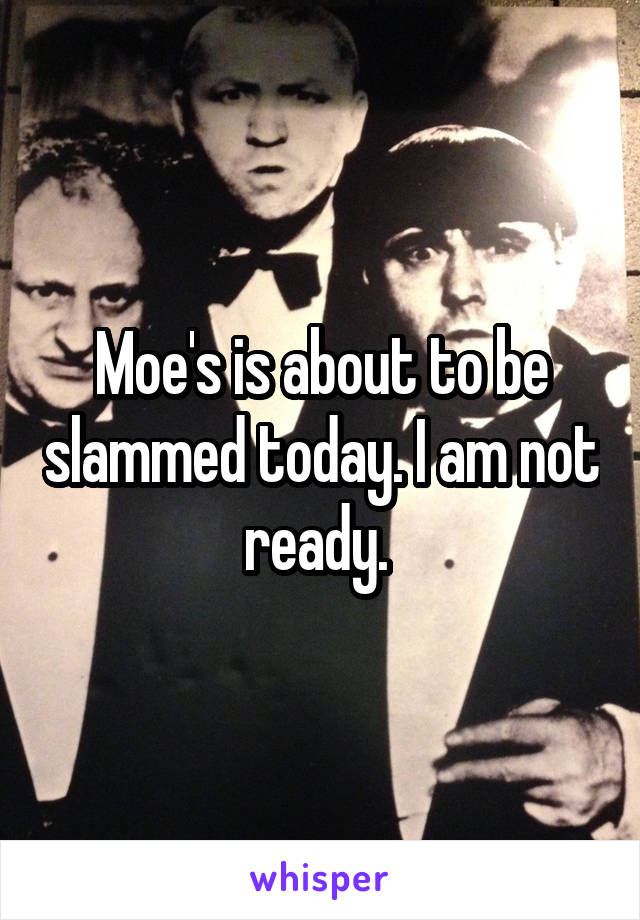 Moe's is about to be slammed today. I am not ready.