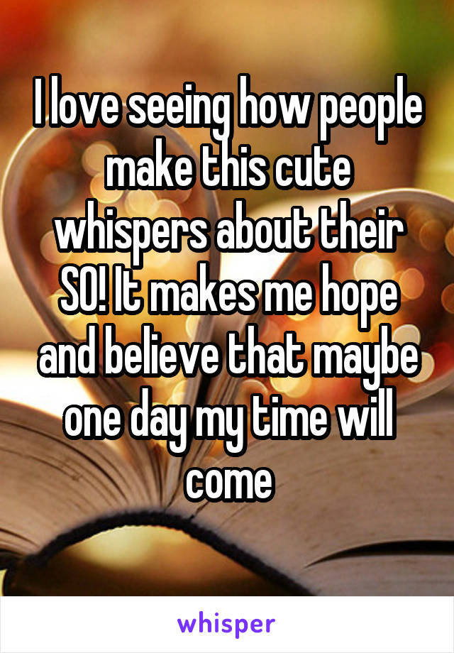 I love seeing how people make this cute whispers about their SO! It makes me hope and believe that maybe one day my time will come