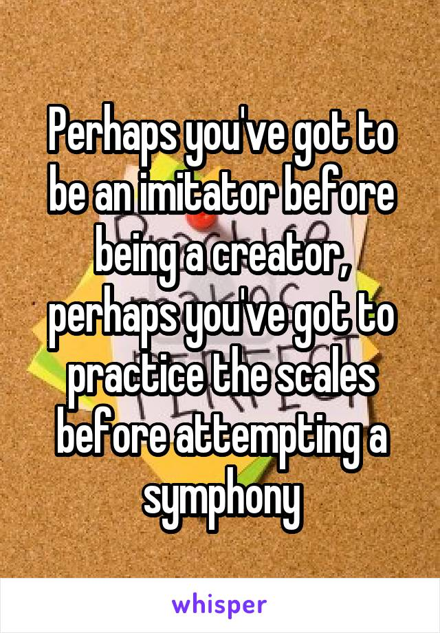 Perhaps you've got to be an imitator before being a creator, perhaps you've got to practice the scales before attempting a symphony