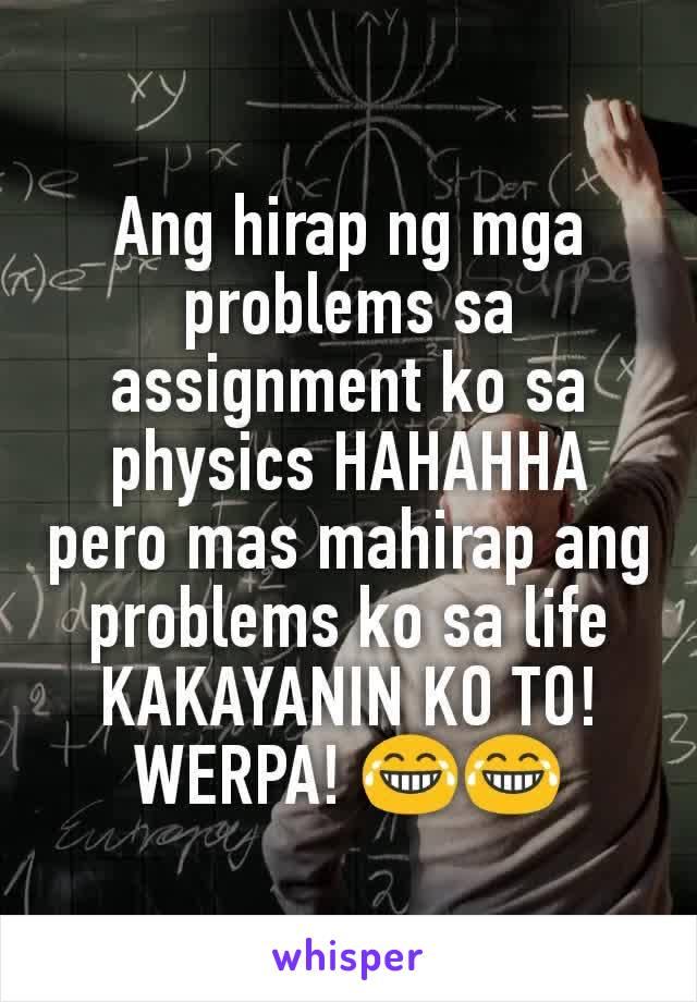 Ang hirap ng mga problems sa assignment ko sa physics HAHAHHA pero mas mahirap ang problems ko sa life KAKAYANIN KO TO! WERPA! 😂😂