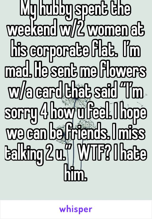 "My hubby spent the weekend w/2 women at his corporate flat.  I'm mad. He sent me flowers w/a card that said ""I'm sorry 4 how u feel. I hope we can be friends. I miss talking 2 u.""  WTF? I hate him."