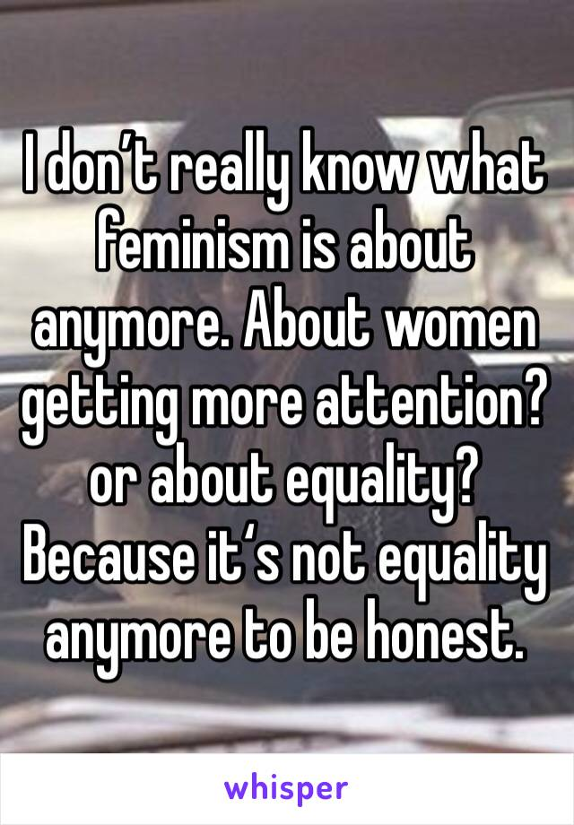 I don't really know what feminism is about anymore. About women getting more attention? or about equality? Because it's not equality anymore to be honest.