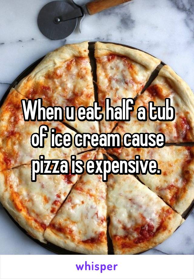 When u eat half a tub of ice cream cause pizza is expensive.