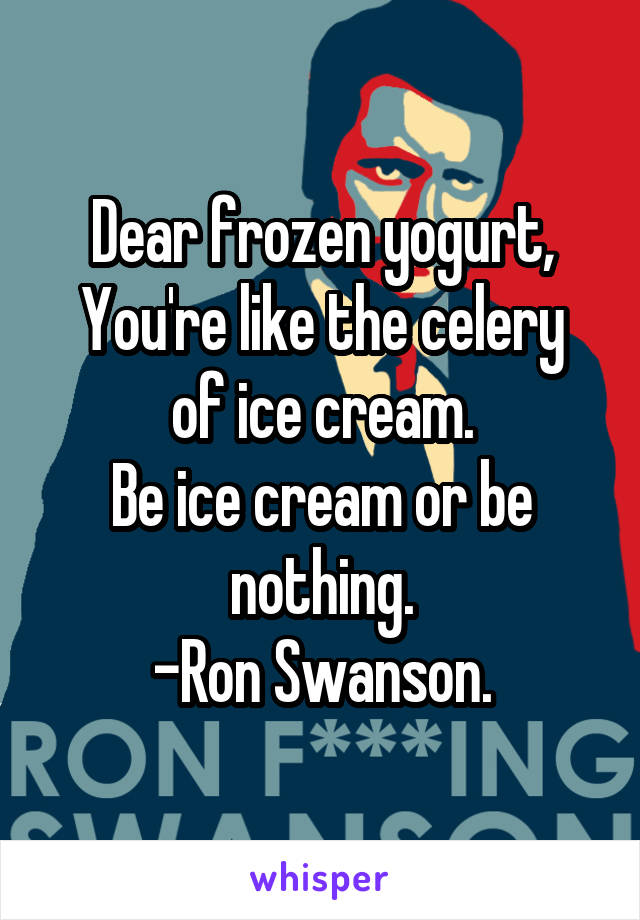 Dear frozen yogurt, You're like the celery of ice cream. Be ice cream or be nothing. -Ron Swanson.