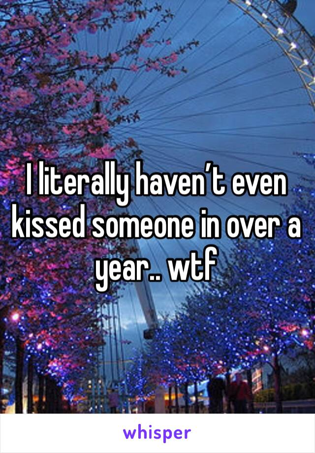 I literally haven't even kissed someone in over a year.. wtf