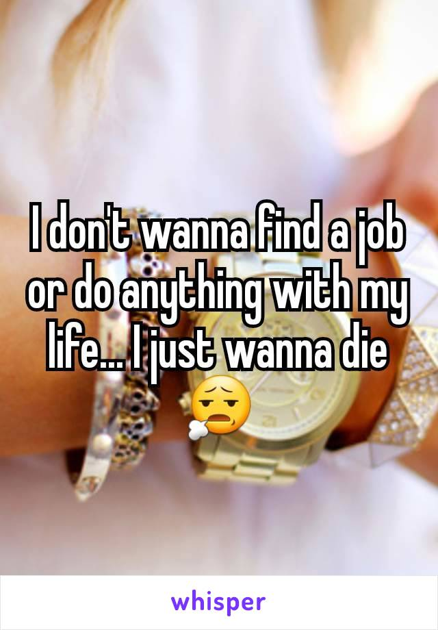 I don't wanna find a job or do anything with my life... I just wanna die 😧