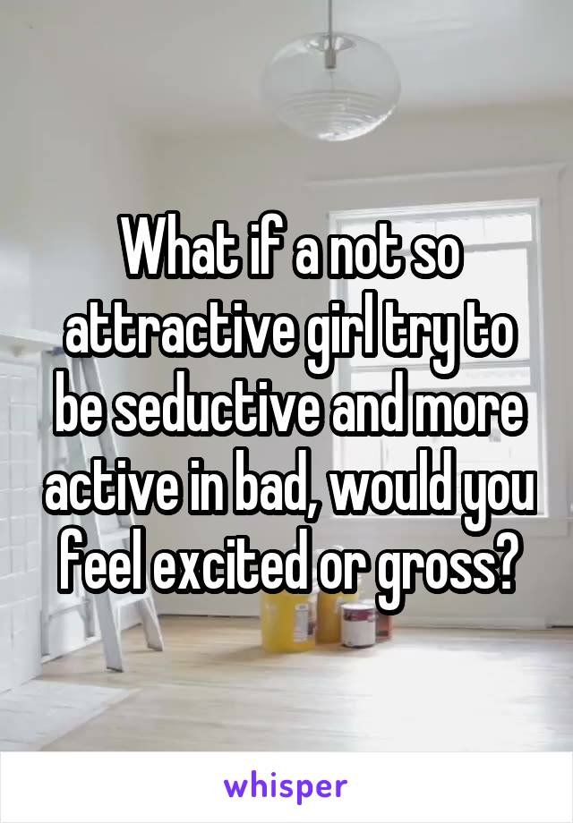 What if a not so attractive girl try to be seductive and more active in bad, would you feel excited or gross?