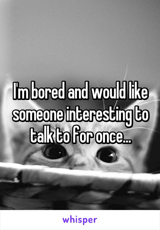 I'm bored and would like someone interesting to talk to for once...