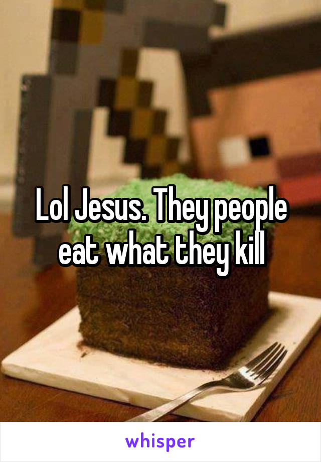 Lol Jesus. They people eat what they kill