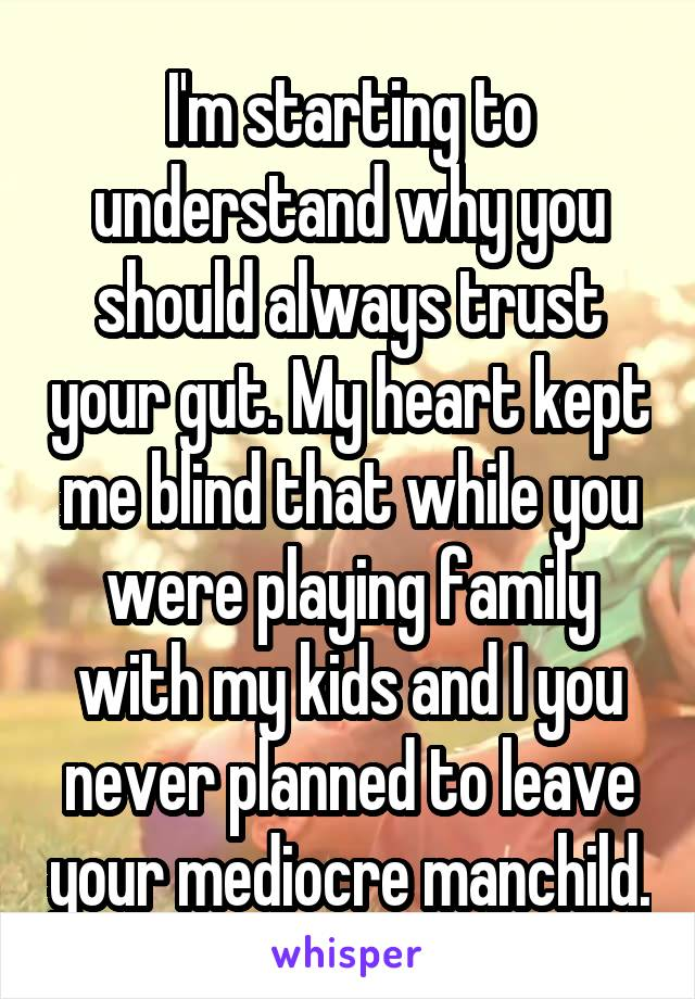 I'm starting to understand why you should always trust your gut. My heart kept me blind that while you were playing family with my kids and I you never planned to leave your mediocre manchild.