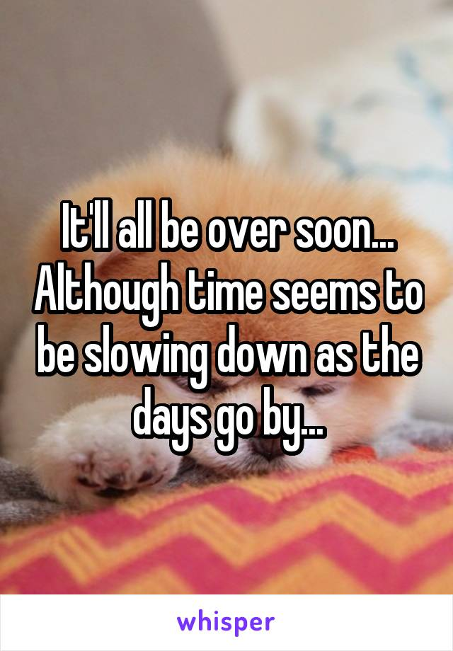 It'll all be over soon... Although time seems to be slowing down as the days go by...
