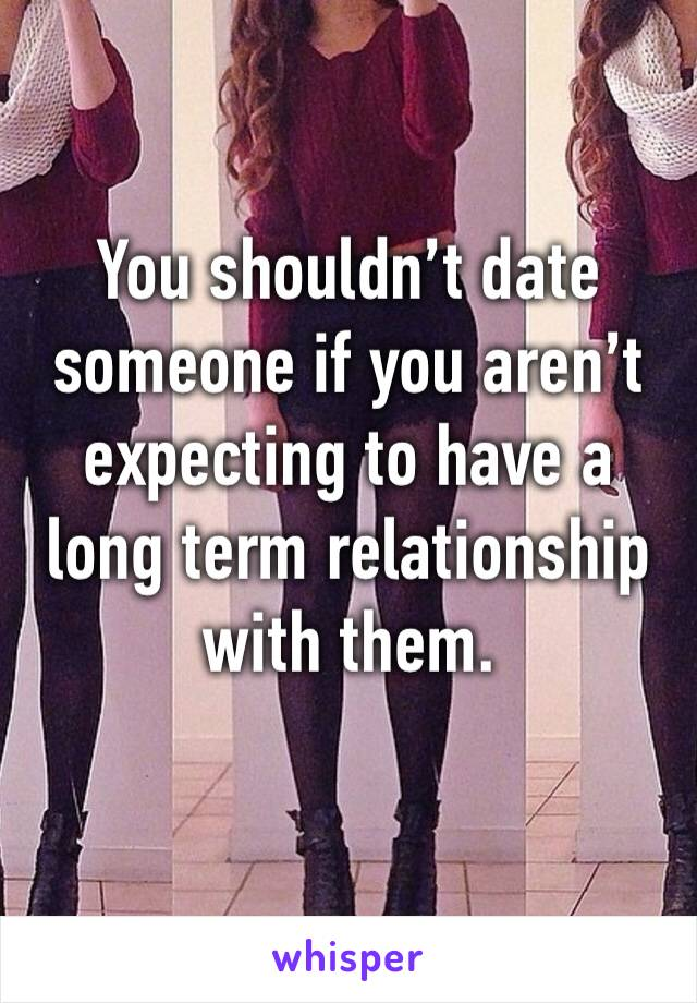 You shouldn't date someone if you aren't expecting to have a long term relationship with them.