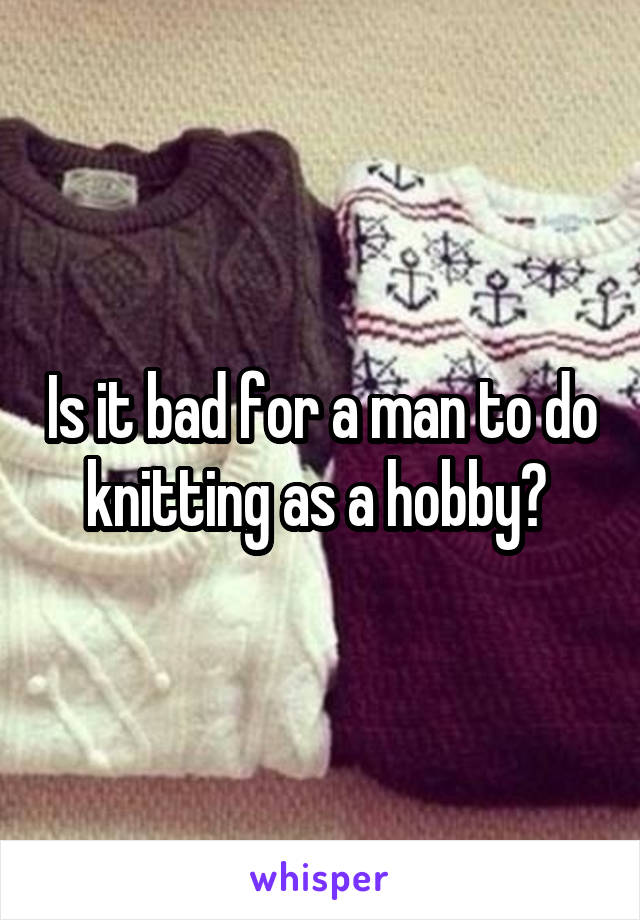 Is it bad for a man to do knitting as a hobby?
