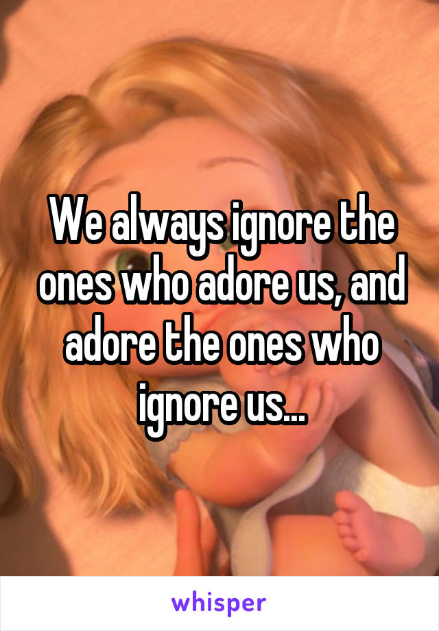 We always ignore the ones who adore us, and adore the ones who ignore us...