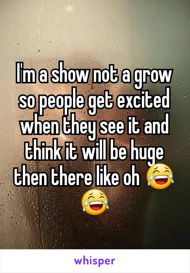 I'm a show not a grow so people get excited when they see it and think it will be huge then there like oh 😂😂