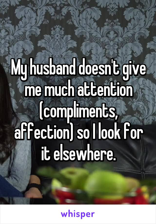 My husband doesn't give me much attention (compliments, affection) so I look for it elsewhere.
