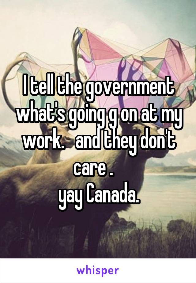 I tell the government what's going g on at my work.   and they don't care .    yay Canada.