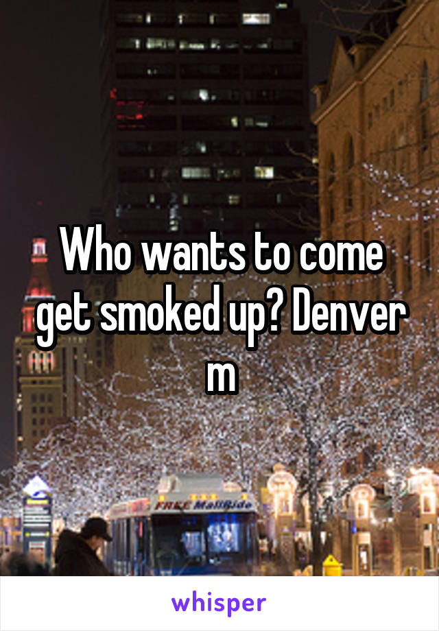 Who wants to come get smoked up? Denver m