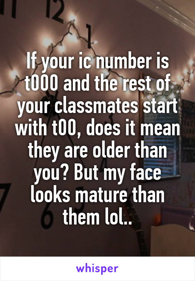 If your ic number is t000 and the rest of your classmates start with t00, does it mean they are older than you? But my face looks mature than them lol..