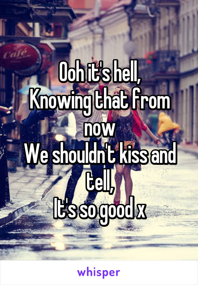 Ooh it's hell, Knowing that from now We shouldn't kiss and tell, It's so good x