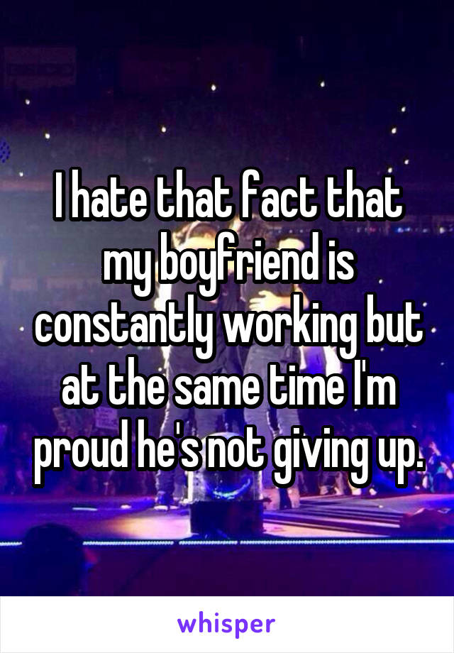 I hate that fact that my boyfriend is constantly working but at the same time I'm proud he's not giving up.