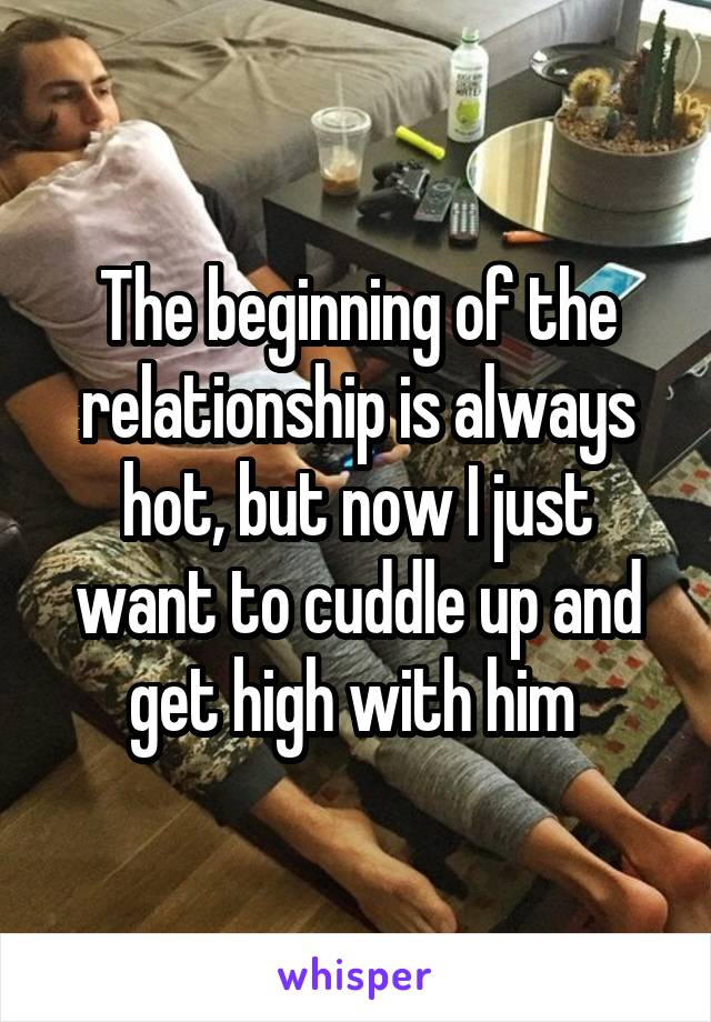 The beginning of the relationship is always hot, but now I just want to cuddle up and get high with him