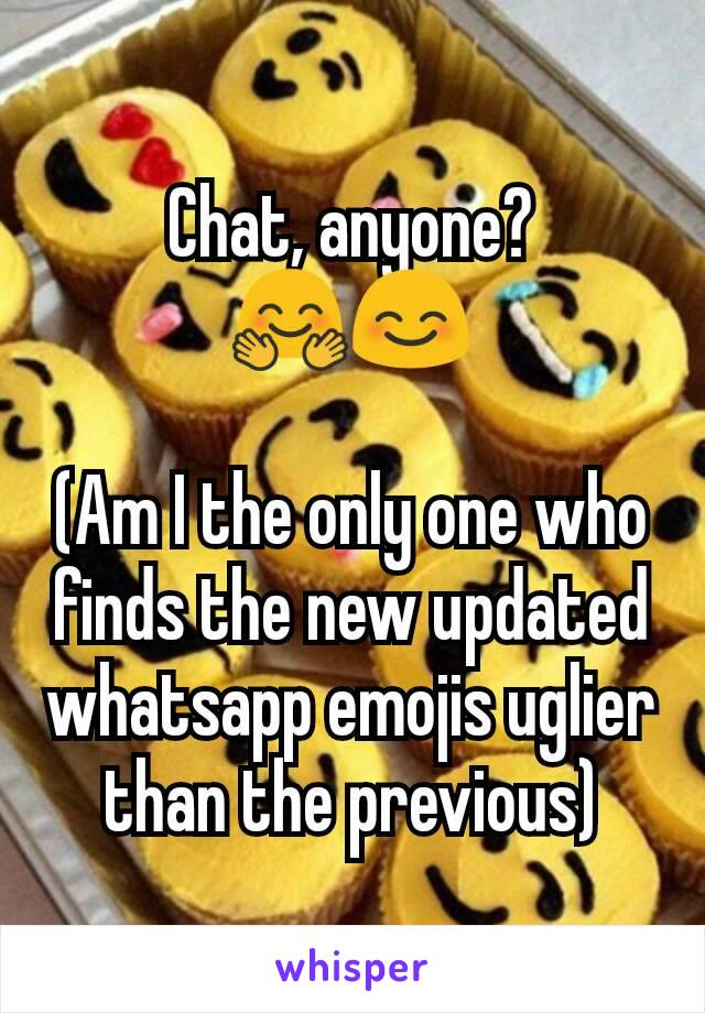 Chat, anyone? 🤗😊  (Am I the only one who finds the new updated whatsapp emojis uglier than the previous)