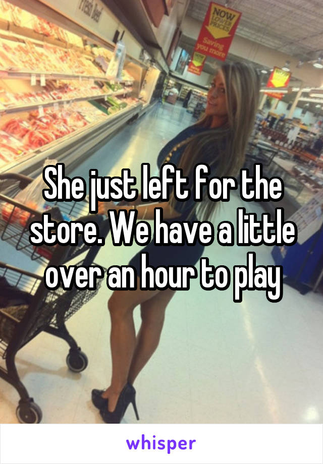She just left for the store. We have a little over an hour to play