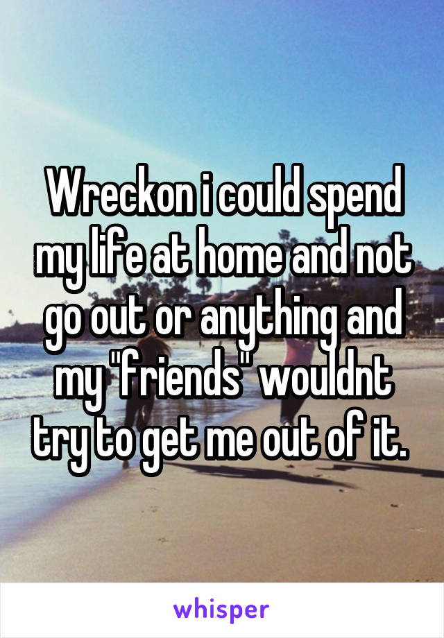 "Wreckon i could spend my life at home and not go out or anything and my ""friends"" wouldnt try to get me out of it."