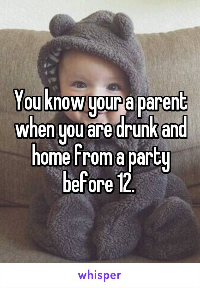 You know your a parent when you are drunk and home from a party before 12.