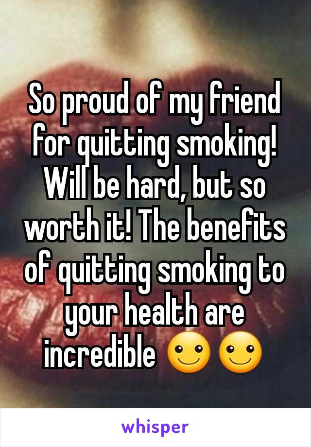 So proud of my friend for quitting smoking! Will be hard, but so worth it! The benefits of quitting smoking to your health are incredible ☺☺