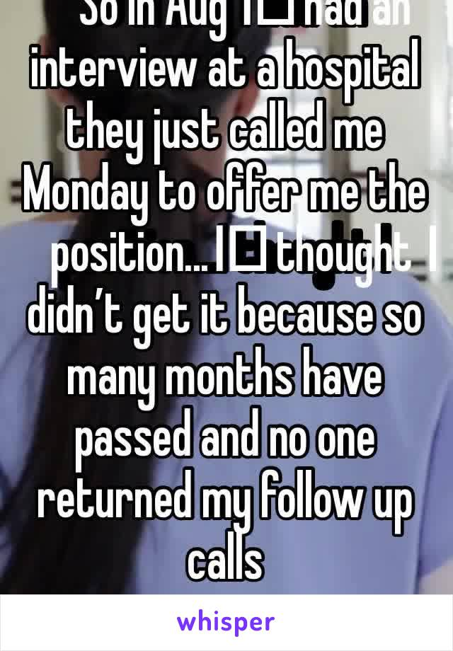 So in Aug I️ had an interview at a hospital they just called me Monday to offer me the position...I️ thought I️ didn't get it because so many months have passed and no one returned my follow up calls