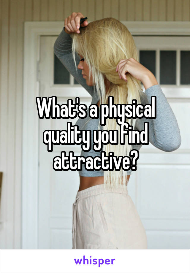 What's a physical quality you find attractive?