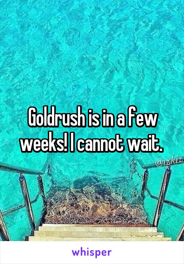 Goldrush is in a few weeks! I cannot wait.