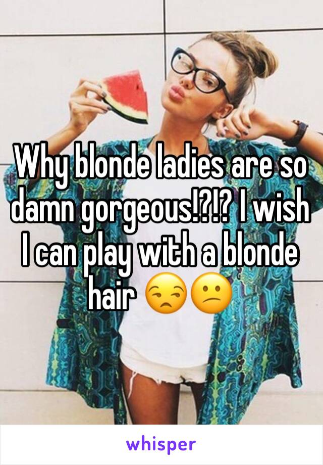 Why blonde ladies are so damn gorgeous!?!? I wish I can play with a blonde hair 😒😕