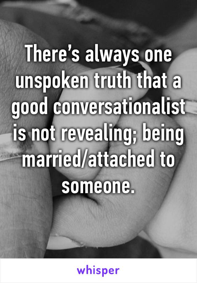 There's always one unspoken truth that a good conversationalist is not revealing; being married/attached to someone.