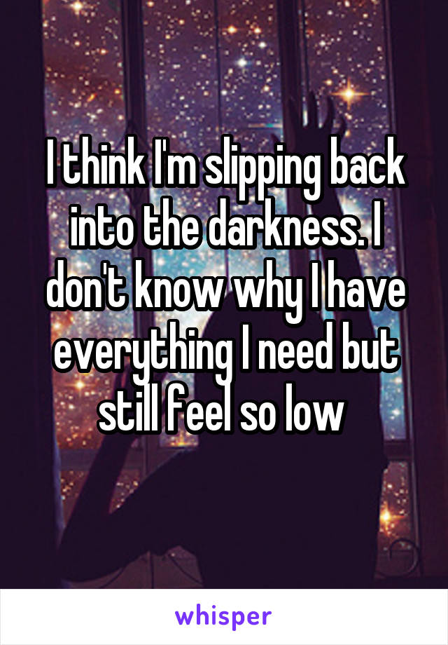 I think I'm slipping back into the darkness. I don't know why I have everything I need but still feel so low