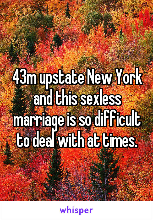 43m upstate New York and this sexless marriage is so difficult to deal with at times.
