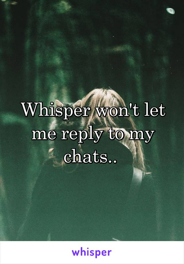 Whisper won't let me reply to my chats..