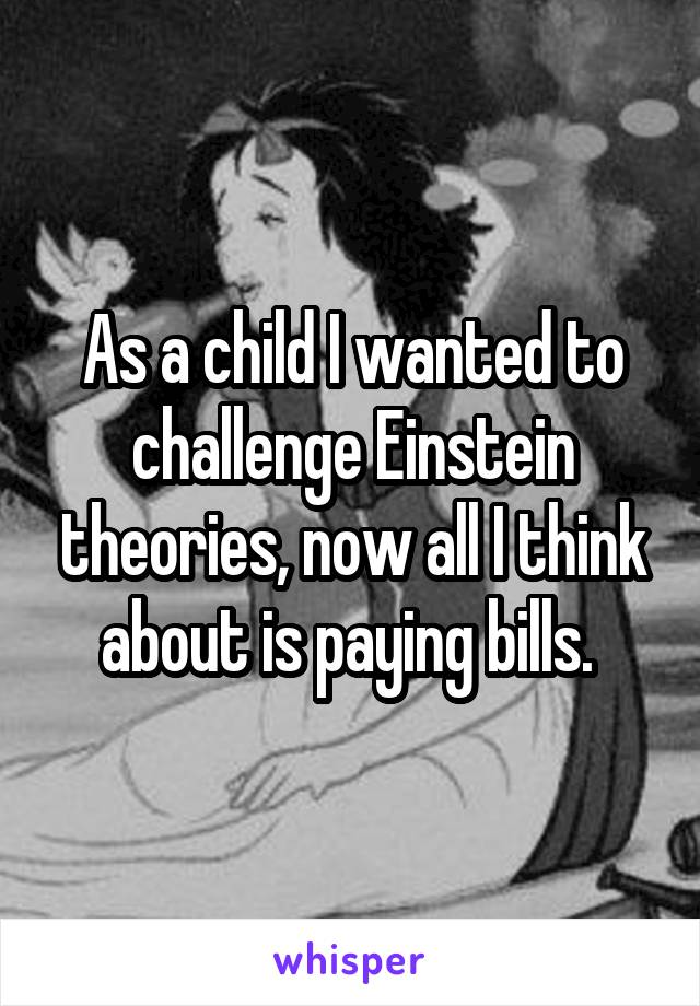 As a child I wanted to challenge Einstein theories, now all I think about is paying bills.