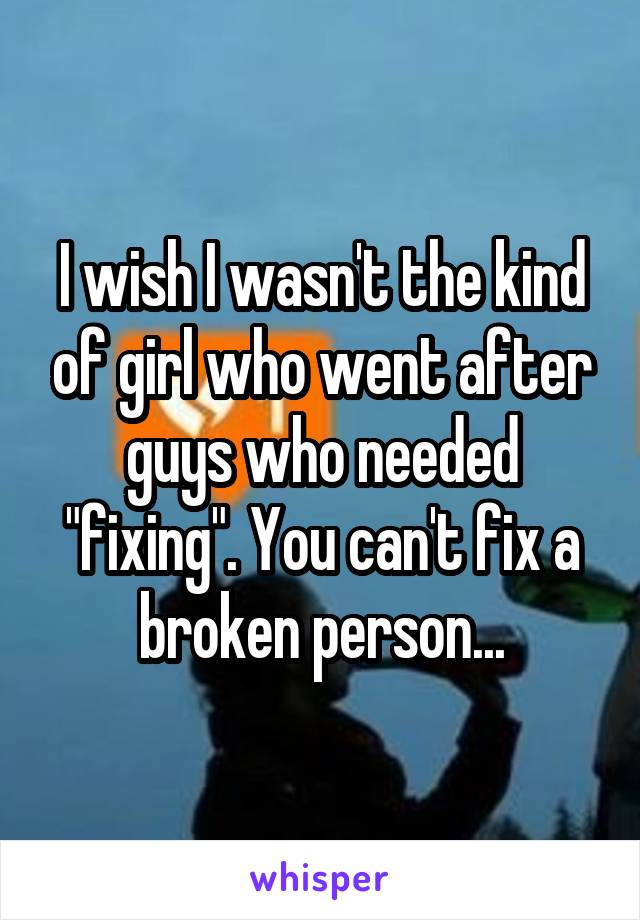 """I wish I wasn't the kind of girl who went after guys who needed """"fixing"""". You can't fix a broken person..."""