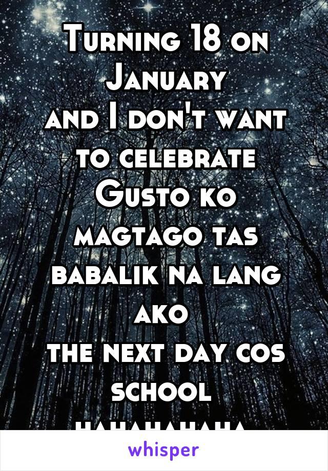 Turning 18 on January and I don't want to celebrate Gusto ko magtago tas babalik na lang ako  the next day cos school  hahahahaha
