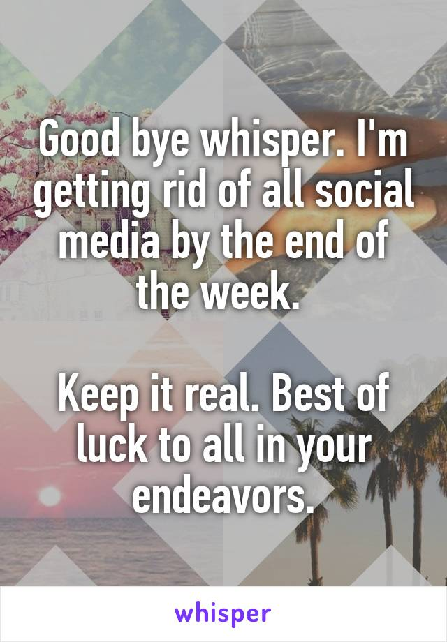 Good bye whisper. I'm getting rid of all social media by the end of the week.   Keep it real. Best of luck to all in your endeavors.