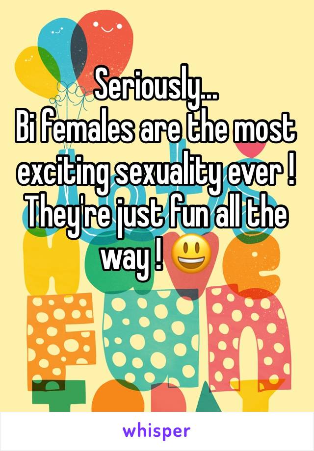 Seriously... Bi females are the most exciting sexuality ever ! They're just fun all the way ! 😃