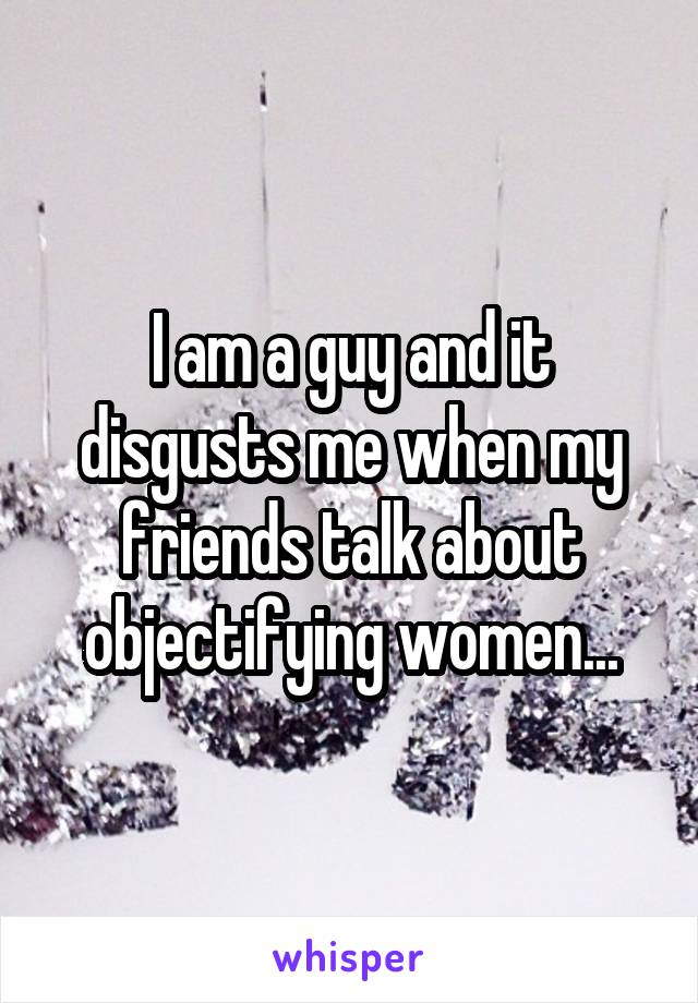I am a guy and it disgusts me when my friends talk about objectifying women...