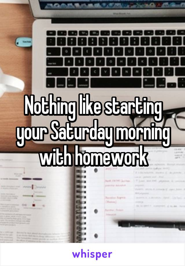 Nothing like starting your Saturday morning with homework