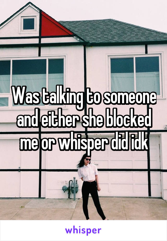 Was talking to someone and either she blocked me or whisper did idk