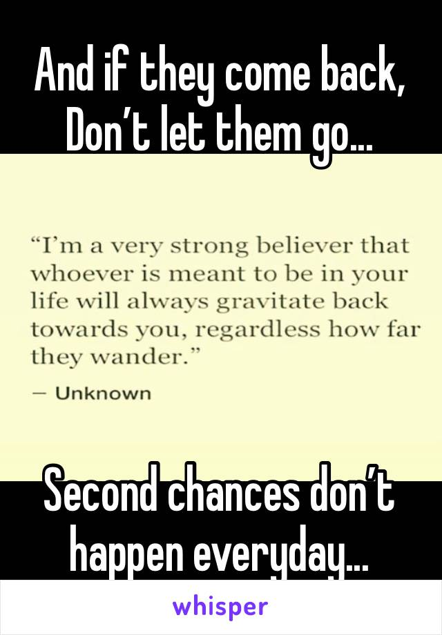 And if they come back, Don't let them go...      Second chances don't happen everyday...